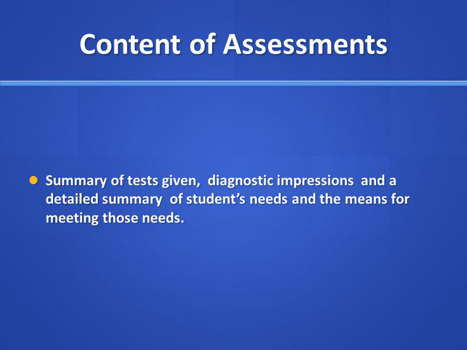Content of Assessments Summary of tests given, diagnostic impressions and a detailed summary of students needs and the means for meeting those needs.