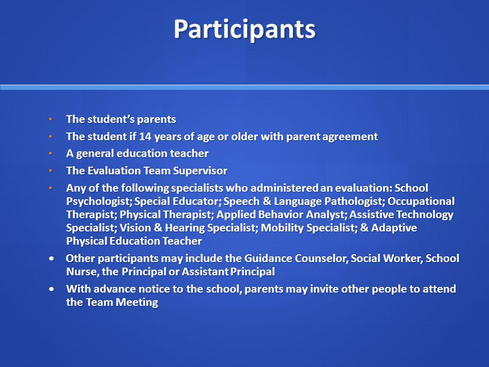 Participants The students parents The students parents The student if 14 years of age or older with parent agreement The student if 14 years of age or older with parent agreement A general education teacher A general education teacher The Evaluation Team Supervisor The Evaluation Team Supervisor Any of the following specialists who administered an evaluation: School Psychologist; Special Educator; Speech & Language Pathologist; Occupational Therapist; Physical Therapist; Applied Behavior Analyst; Assistive Technology Specialist; Vision & Hearing Specialist; Mobility Specialist; & Adaptive Physical Education Teacher Any of the following specialists who administered an evaluation: School Psychologist; Special Educator; Speech & Language Pathologist; Occupational Therapist; Physical Therapist; Applied Behavior Analyst; Assistive Technology Specialist; Vision & Hearing Specialist; Mobility Specialist; & Adaptive Physical Education Teacher Other participants may include the Guidance Counselor, Social Worker, School Nurse, the Principal or Assistant Principal Other participants may include the Guidance Counselor, Social Worker, School Nurse, the Principal or Assistant Principal With advance notice to the school, parents may invite other people to attend the Team MeetingWith advance notice to the school, parents may invite other people to attend the Team Meeting