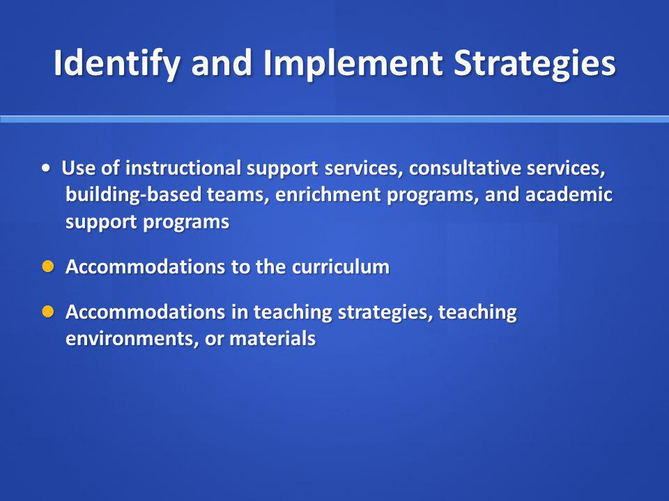Identify and Implement Strategies Use of instructional support services, consultative services, building-based teams, enrichment programs, and academic support programs Use of instructional support services, consultative services, building-based teams, enrichment programs, and academic support programs Accommodations to the curriculum Accommodations to the curriculum Accommodations in teaching strategies, teaching environments, or materials Accommodations in teaching strategies, teaching environments, or materials