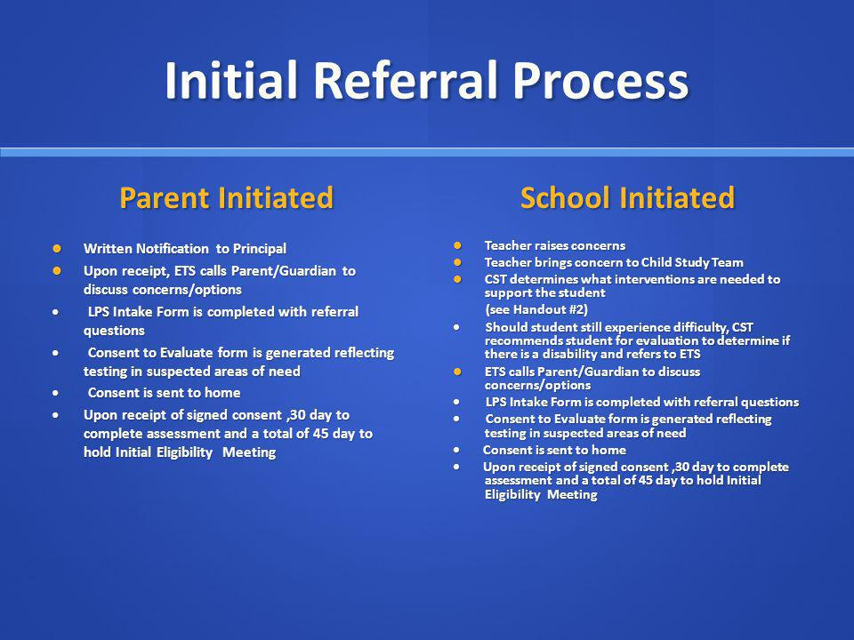 Initial Referral Process Parent Initiated Written Notification to Principal Upon receipt, ETS calls Parent/Guardian to discuss concerns/options LPS Intake Form is completed with referral questions Consent to Evaluate form is generated reflecting testing in suspected areas of need Consent is sent to home Upon receipt of signed consent,30 day to complete assessment and a total of 45 day to hold Initial Eligibility Meeting School Initiated Teacher raises concerns Teacher brings concern to Child Study Team CST determines what interventions are needed to support the student (see Handout #2) Should student still experience difficulty, CST recommends student for evaluation to determine if there is a disability and refers to ETS ETS calls Parent/Guardian to discuss concerns/options LPS Intake Form is completed with referral questions Consent to Evaluate form is generated reflecting testing in suspected areas of need Consent is sent to home Upon receipt of signed consent,30 day to complete assessment and a total of 45 day to hold Initial Eligibility Meeting