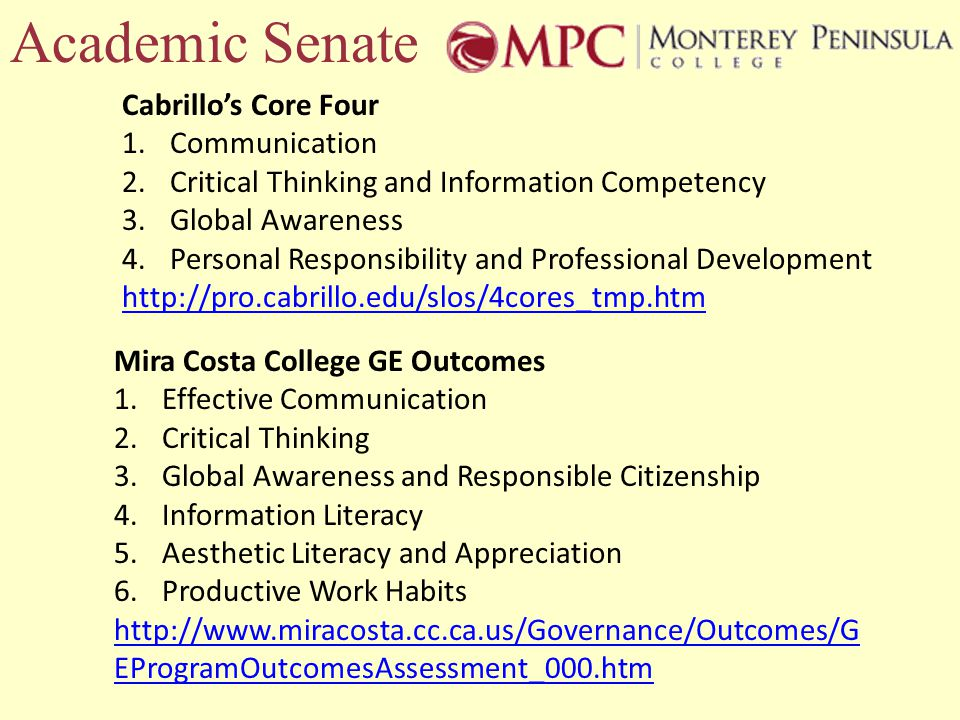 Academic Senate Cabrillos Core Four 1.Communication 2.Critical Thinking and Information Competency 3.Global Awareness 4.Personal Responsibility and Professional Development http://pro.cabrillo.edu/slos/4cores_tmp.htm Mira Costa College GE Outcomes 1.Effective Communication 2.Critical Thinking 3.Global Awareness and Responsible Citizenship 4.Information Literacy 5.Aesthetic Literacy and Appreciation 6.Productive Work Habits http://www.miracosta.cc.ca.us/Governance/Outcomes/G EProgramOutcomesAssessment_000.htm
