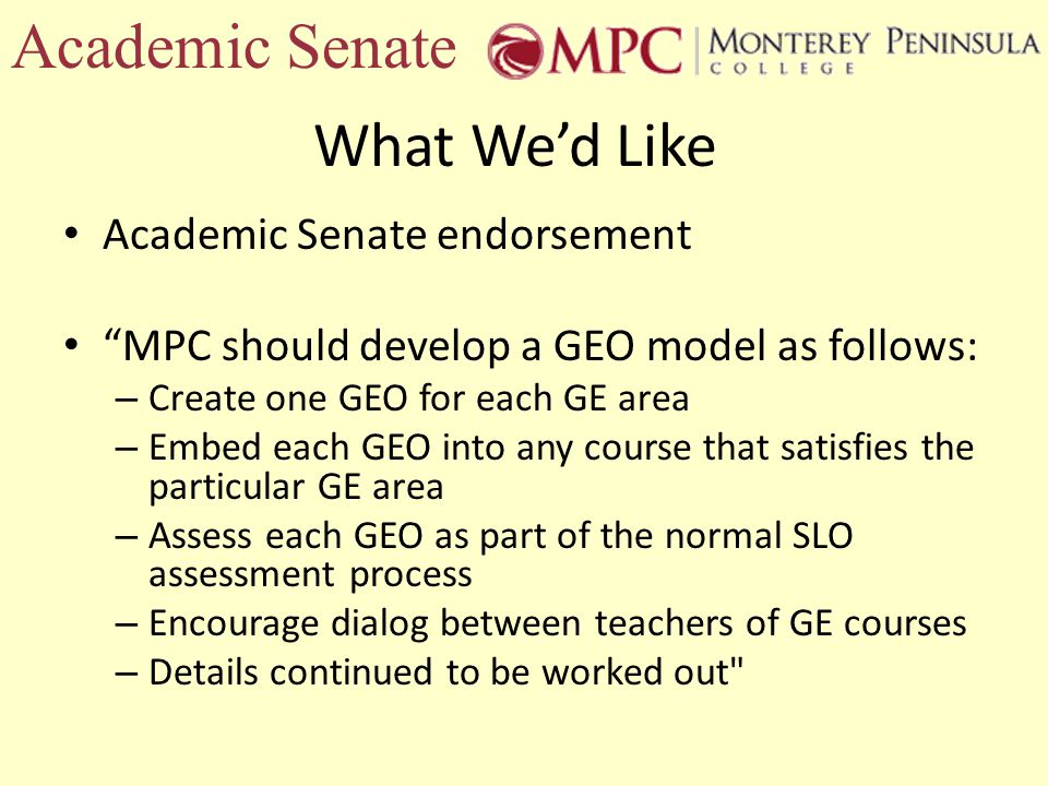 What Wed Like Academic Senate endorsement MPC should develop a GEO model as follows: – Create one GEO for each GE area – Embed each GEO into any course that satisfies the particular GE area – Assess each GEO as part of the normal SLO assessment process – Encourage dialog between teachers of GE courses – Details continued to be worked out Academic Senate