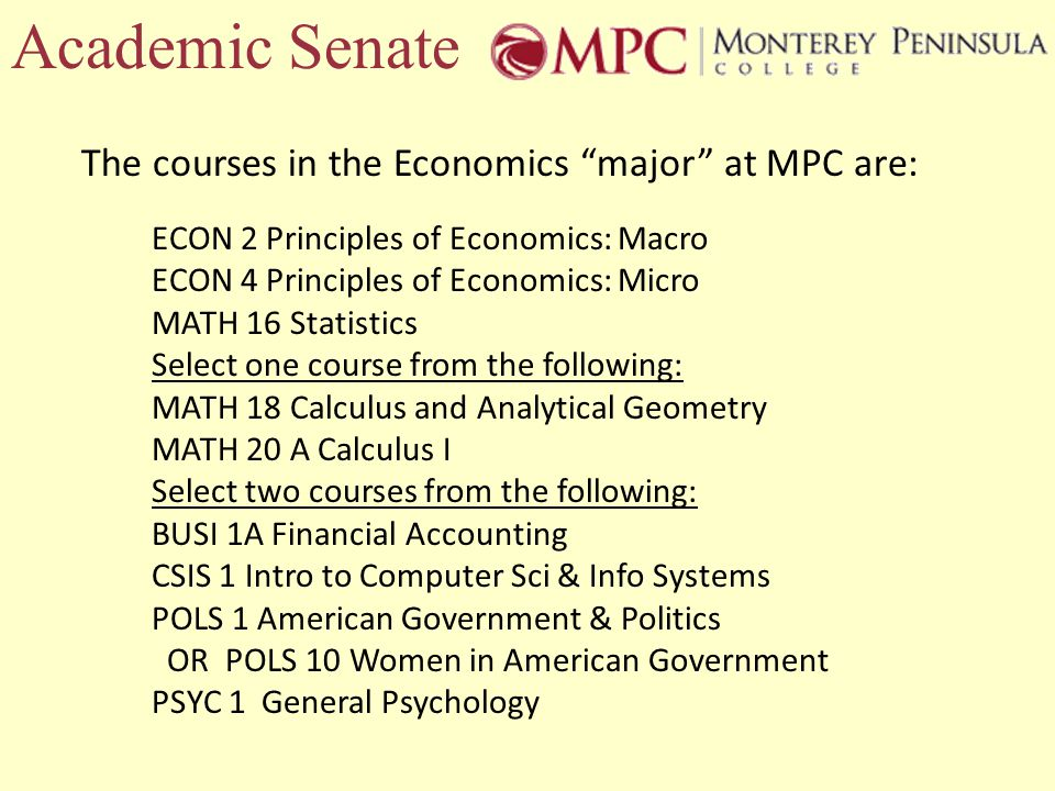Academic Senate The courses in the Economics major at MPC are: ECON 2 Principles of Economics: Macro ECON 4 Principles of Economics: Micro MATH 16 Statistics Select one course from the following: MATH 18 Calculus and Analytical Geometry MATH 20 A Calculus I Select two courses from the following: BUSI 1A Financial Accounting CSIS 1 Intro to Computer Sci & Info Systems POLS 1 American Government & Politics OR POLS 10 Women in American Government PSYC 1 General Psychology
