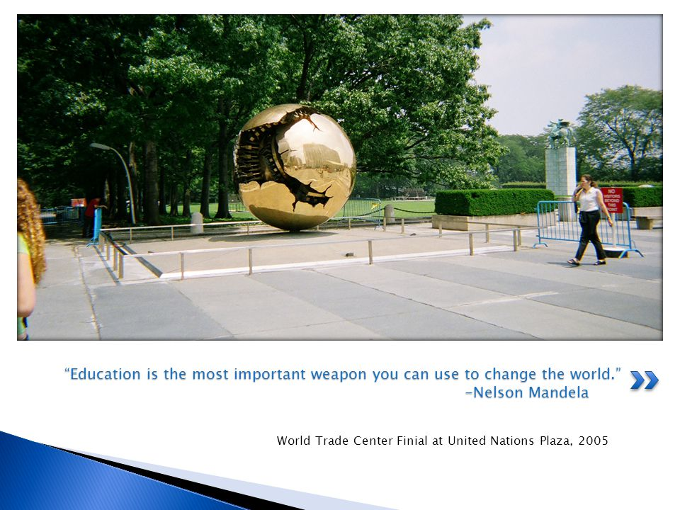 World Trade Center Finial at United Nations Plaza, 2005 Education is the most important weapon you can use to change the world.