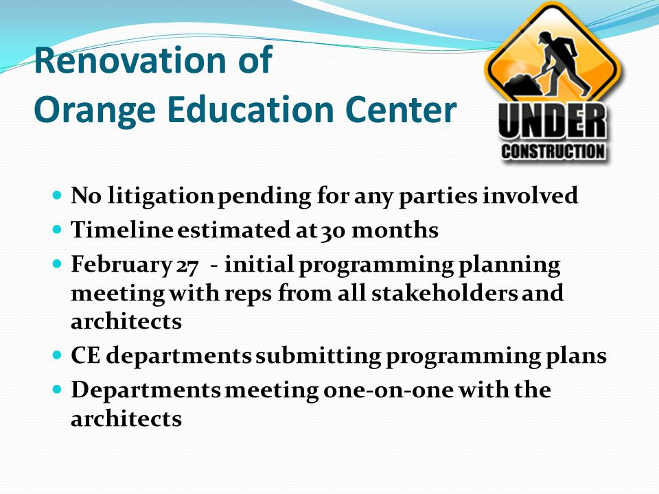 Renovation of Orange Education Center No litigation pending for any parties involved Timeline estimated at 30 months February 27 - initial programming planning meeting with reps from all stakeholders and architects CE departments submitting programming plans Departments meeting one-on-one with the architects