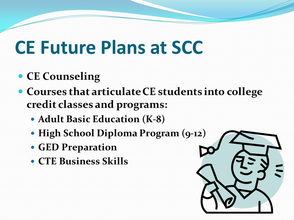 CE Counseling Courses that articulate CE students into college credit classes and programs: Adult Basic Education (K-8) High School Diploma Program (9-12) GED Preparation CTE Business Skills CE Future Plans at SCC