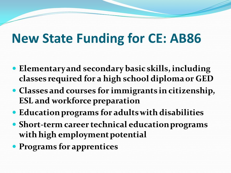 New State Funding for CE: AB86 Elementary and secondary basic skills, including classes required for a high school diploma or GED Classes and courses