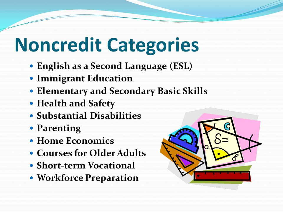 Noncredit Categories English as a Second Language (ESL) Immigrant Education Elementary and Secondary Basic Skills Health and Safety Substantial Disabilities Parenting Home Economics Courses for Older Adults Short-term Vocational Workforce Preparation