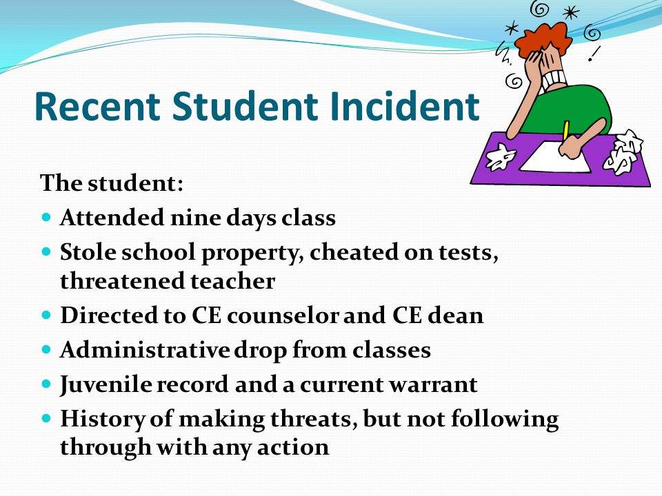 Recent Student Incident The student: Attended nine days class Stole school property, cheated on tests, threatened teacher Directed to CE counselor and CE dean Administrative drop from classes Juvenile record and a current warrant History of making threats, but not following through with any action
