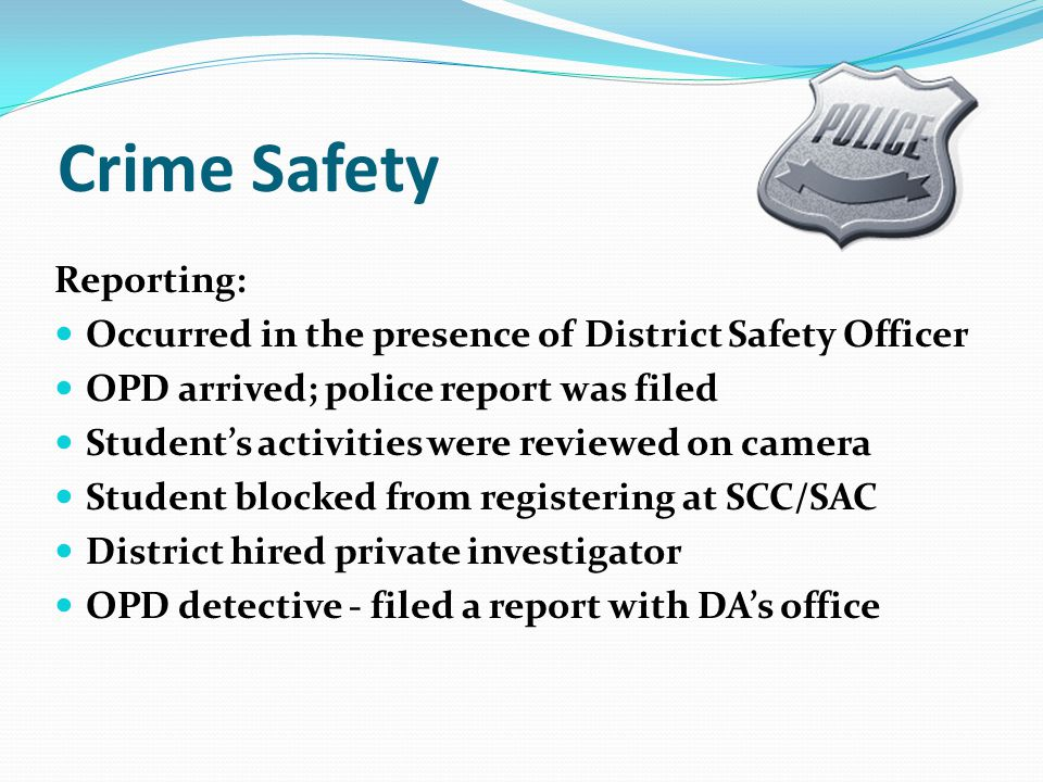 Crime Safety Reporting: Occurred in the presence of District Safety Officer OPD arrived; police report was filed Students activities were reviewed on