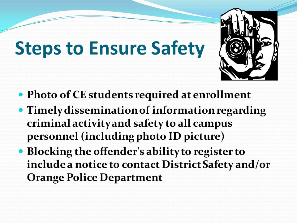 Steps to Ensure Safety Photo of CE students required at enrollment Timely dissemination of information regarding criminal activity and safety to all campus personnel (including photo ID picture) Blocking the offender s ability to register to include a notice to contact District Safety and/or Orange Police Department