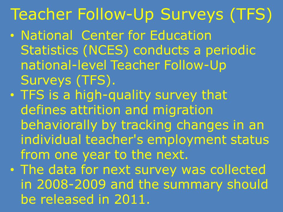 Teacher Follow-Up Surveys (TFS) National Center for Education Statistics (NCES) conducts a periodic national-level Teacher Follow-Up Surveys (TFS). TF