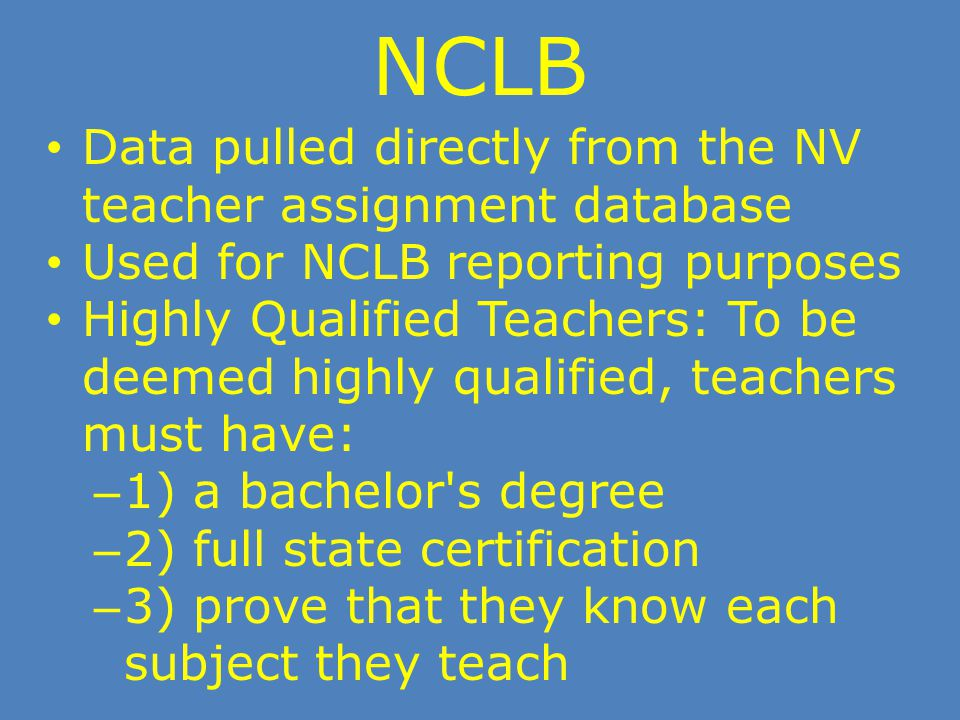 NCLB Data pulled directly from the NV teacher assignment database Used for NCLB reporting purposes Highly Qualified Teachers: To be deemed highly qual