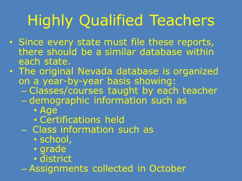 Highly Qualified Teachers Since every state must file these reports, there should be a similar database within each state. The original Nevada databas