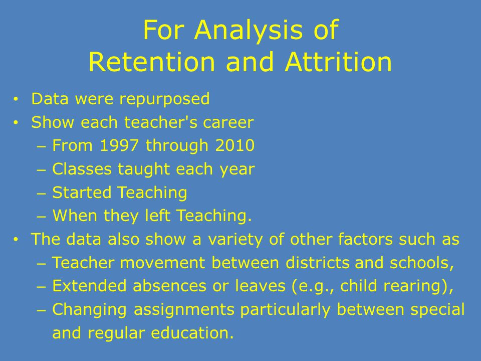 For Analysis of Retention and Attrition Data were repurposed Show each teacher's career – From 1997 through 2010 – Classes taught each year – Started