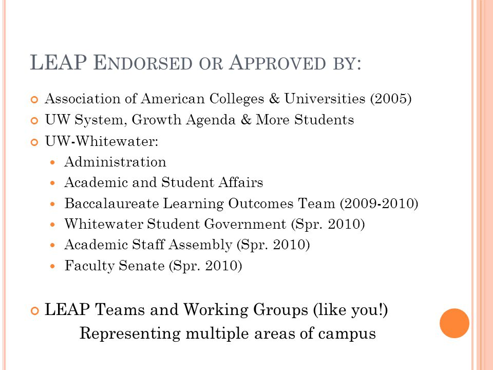 LEAP E NDORSED OR A PPROVED BY : Association of American Colleges & Universities (2005) UW System, Growth Agenda & More Students UW-Whitewater: Administration Academic and Student Affairs Baccalaureate Learning Outcomes Team (2009-2010) Whitewater Student Government (Spr.