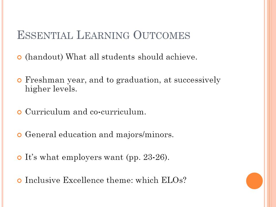 E SSENTIAL L EARNING O UTCOMES (handout) What all students should achieve. Freshman year, and to graduation, at successively higher levels. Curriculum
