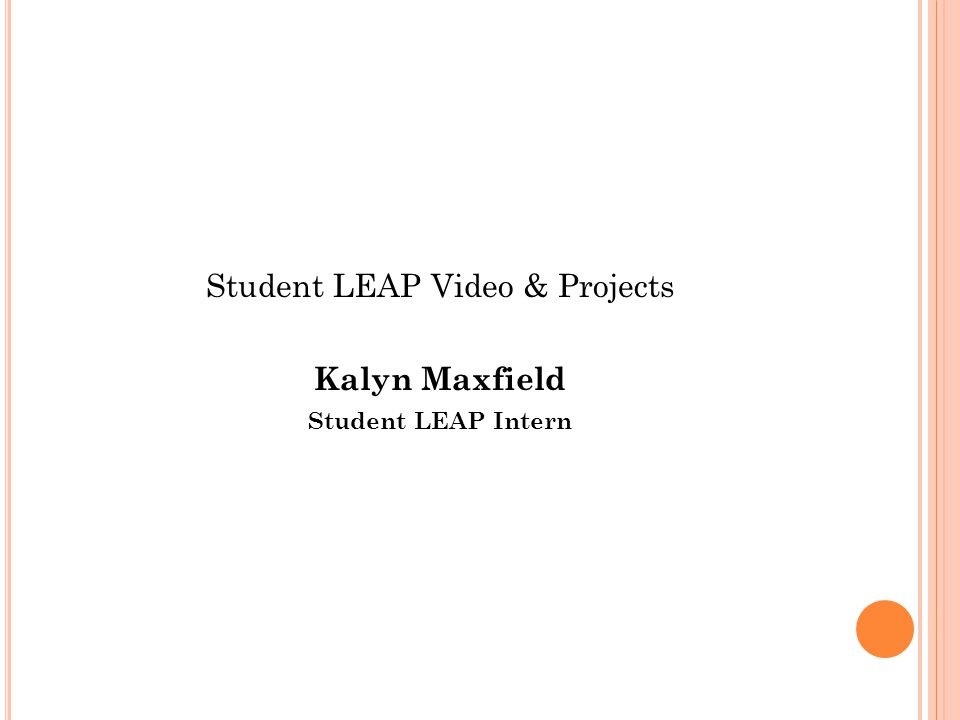 Student LEAP Video & Projects Kalyn Maxfield Student LEAP Intern
