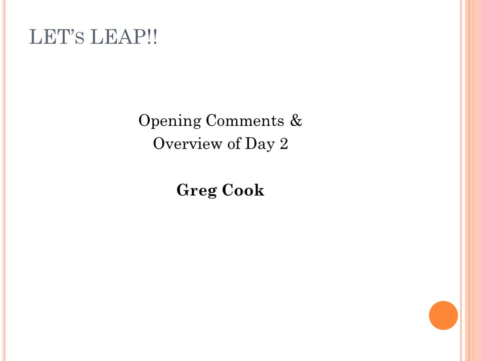LET S LEAP!! Opening Comments & Overview of Day 2 Greg Cook