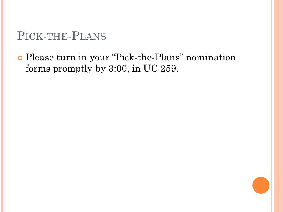 P ICK - THE -P LANS Please turn in your Pick-the-Plans nomination forms promptly by 3:00, in UC 259.