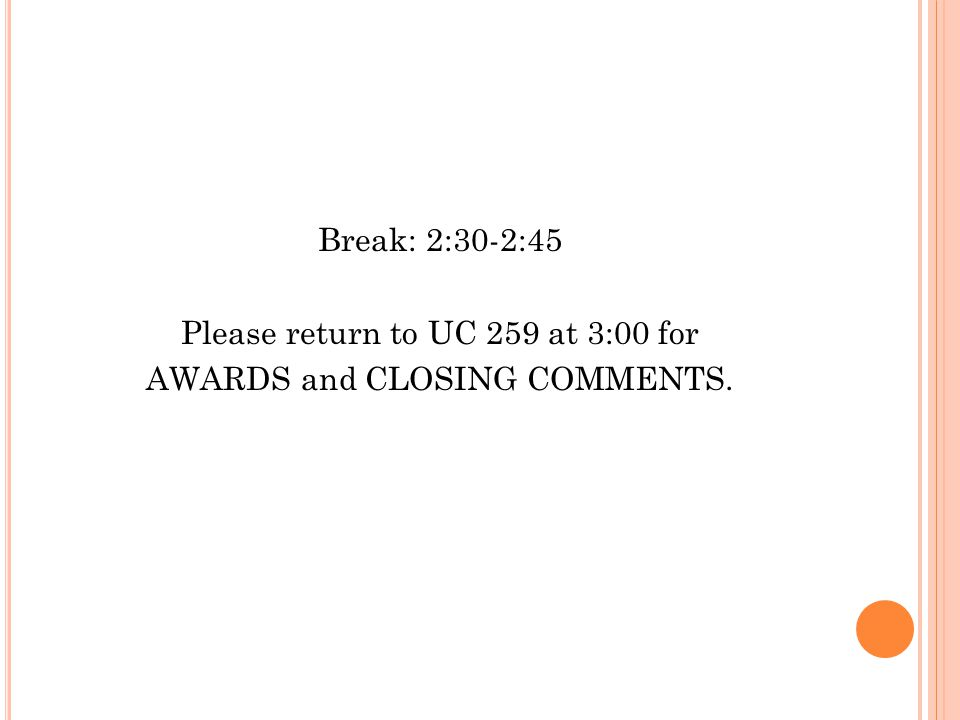 Break: 2:30-2:45 Please return to UC 259 at 3:00 for AWARDS and CLOSING COMMENTS.