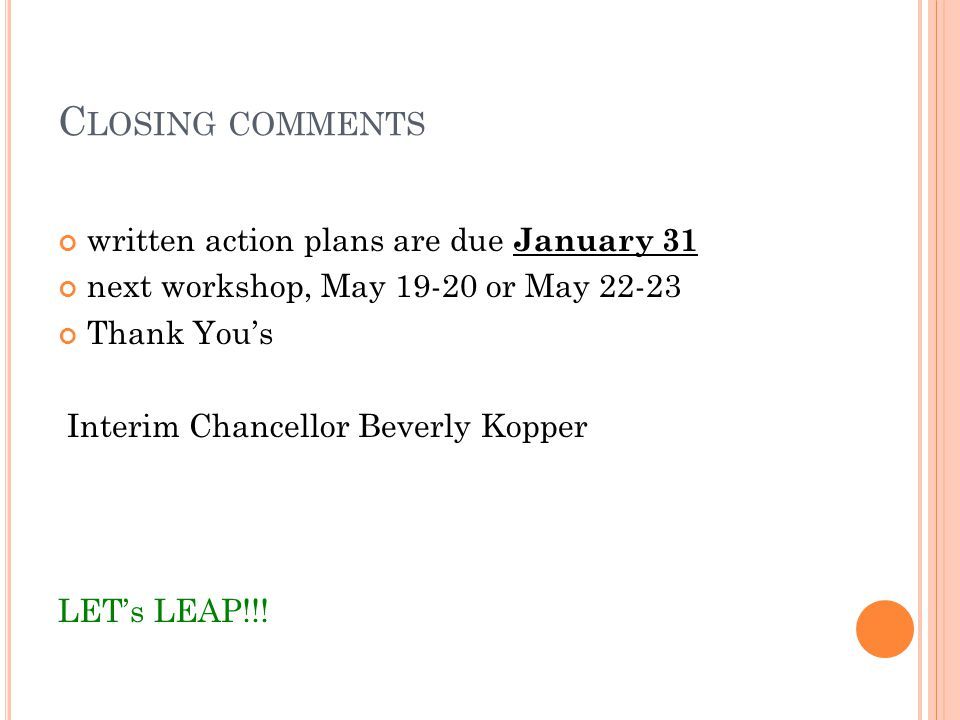 C LOSING COMMENTS written action plans are due January 31 next workshop, May 19-20 or May 22-23 Thank Yous Interim Chancellor Beverly Kopper LETs LEAP!!!