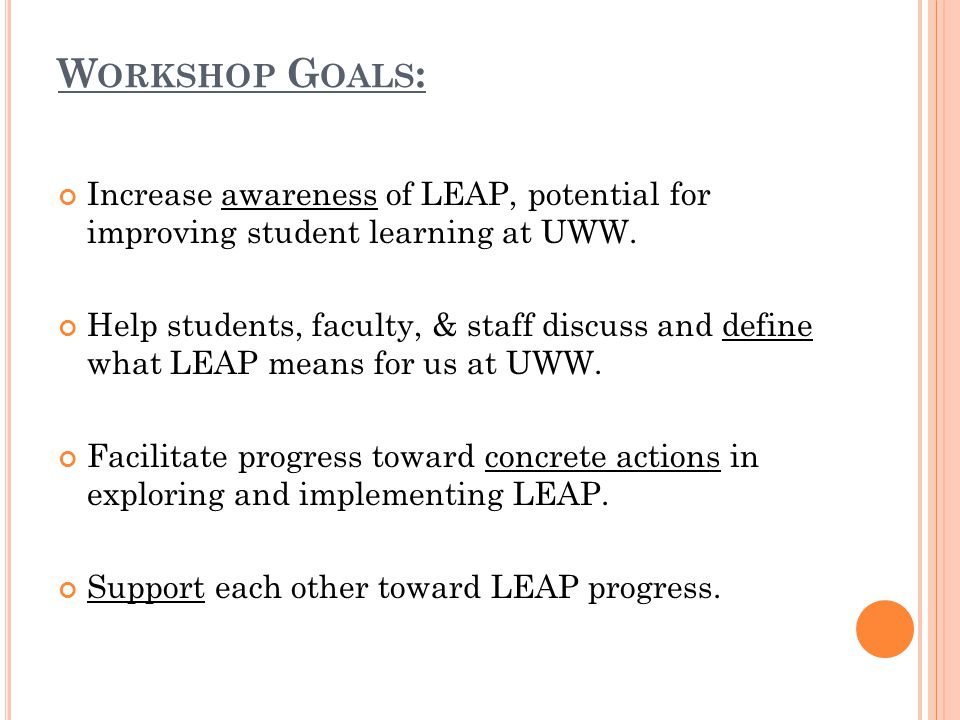 W ORKSHOP G OALS : Increase awareness of LEAP, potential for improving student learning at UWW. Help students, faculty, & staff discuss and define wha