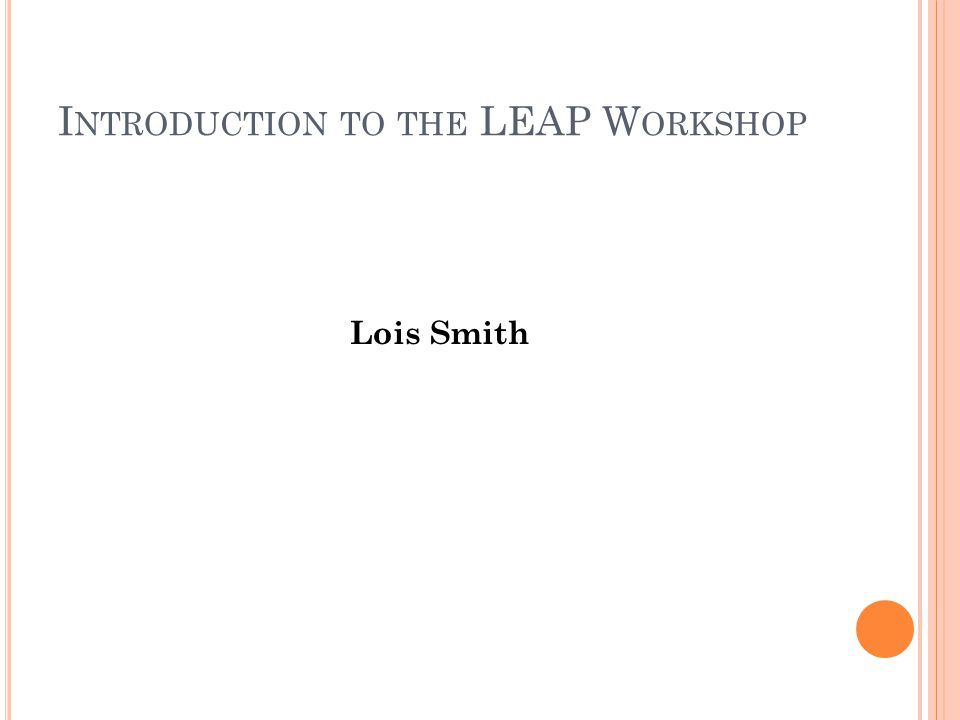 I NTRODUCTION TO THE LEAP W ORKSHOP Lois Smith