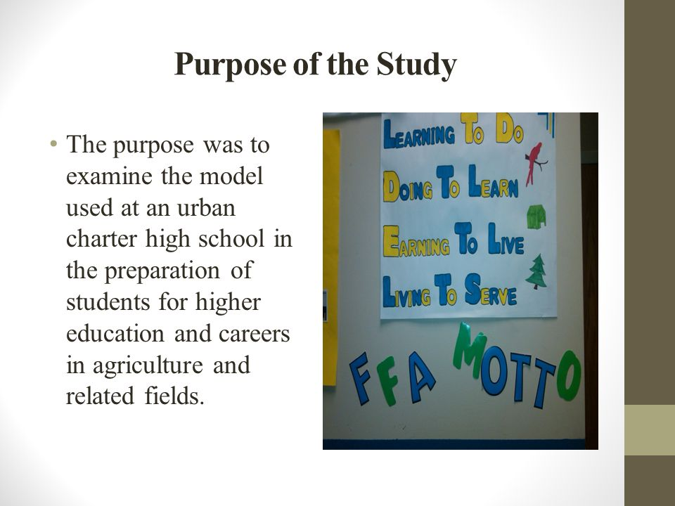 Purpose of the Study The purpose was to examine the model used at an urban charter high school in the preparation of students for higher education and careers in agriculture and related fields.