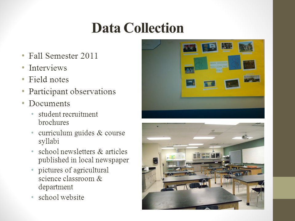 Data Collection Fall Semester 2011 Interviews Field notes Participant observations Documents student recruitment brochures curriculum guides & course syllabi school newsletters & articles published in local newspaper pictures of agricultural science classroom & department school website