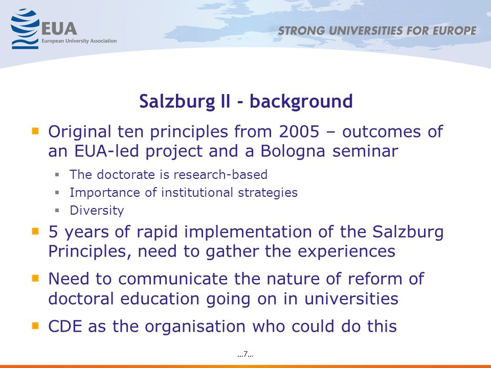 Salzburg II - background Original ten principles from 2005 – outcomes of an EUA-led project and a Bologna seminar The doctorate is research-based Importance of institutional strategies Diversity 5 years of rapid implementation of the Salzburg Principles, need to gather the experiences Need to communicate the nature of reform of doctoral education going on in universities CDE as the organisation who could do this …7…