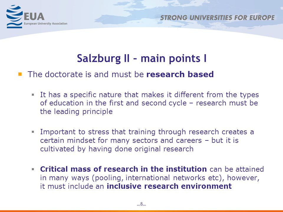 Salzburg II – main points I The doctorate is and must be research based It has a specific nature that makes it different from the types of education in the first and second cycle – research must be the leading principle Important to stress that training through research creates a certain mindset for many sectors and careers – but it is cultivated by having done original research Critical mass of research in the institution can be attained in many ways (pooling, international networks etc), however, it must include an inclusive research environment …8…