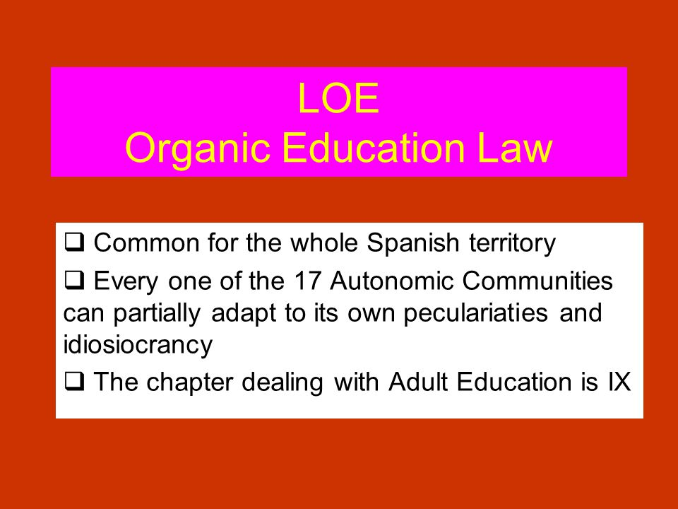 LOE Organic Education Law Common for the whole Spanish territory Every one of the 17 Autonomic Communities can partially adapt to its own peculariaties and idiosiocrancy The chapter dealing with Adult Education is IX