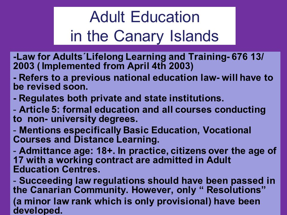 Adult Education in the Canary Islands -Law for Adults´Lifelong Learning and Training- 676 13/ 2003 (Implemented from April 4th 2003) - Refers to a previous national education law- will have to be revised soon.