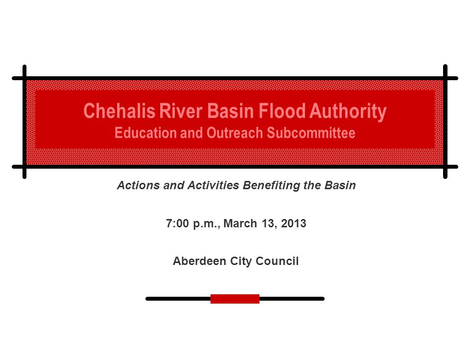 Chehalis River Basin Flood Authority Education and Outreach Subcommittee Actions and Activities Benefiting the Basin 7:00 p.m., March 13, 2013 Aberdeen City Council