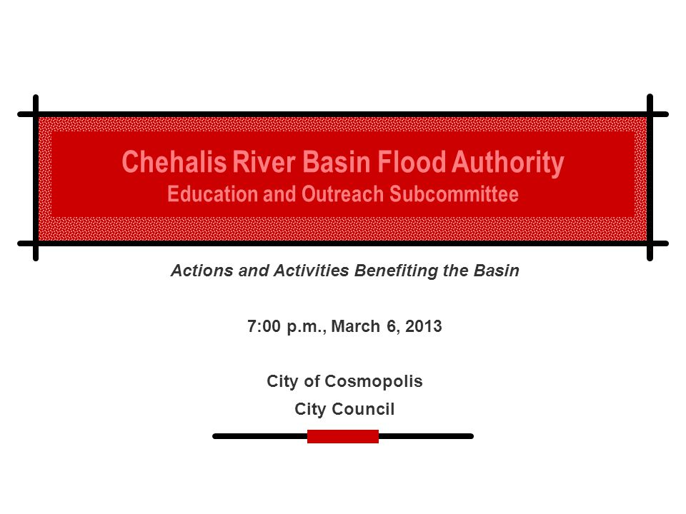 Chehalis River Basin Flood Authority Education and Outreach Subcommittee Actions and Activities Benefiting the Basin 7:00 p.m., March 6, 2013 City of Cosmopolis City Council