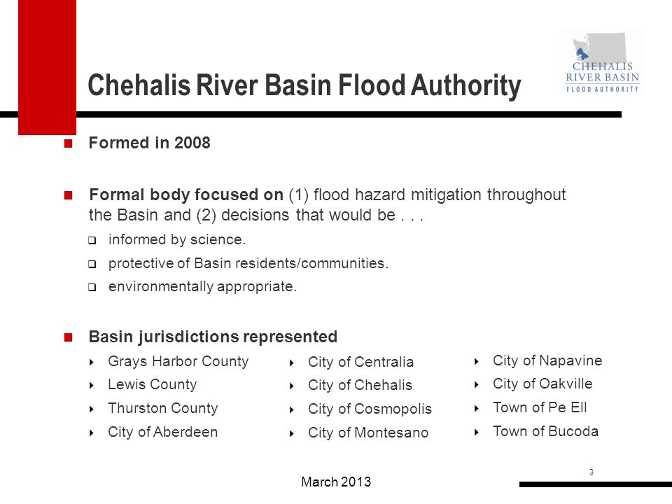 3 Chehalis River Basin Flood Authority March 2013 Grays Harbor County Lewis County Thurston County City of Aberdeen City of Napavine City of Oakville Town of Pe Ell Town of Bucoda Formed in 2008 Formal body focused on (1) flood hazard mitigation throughout the Basin and (2) decisions that would be...