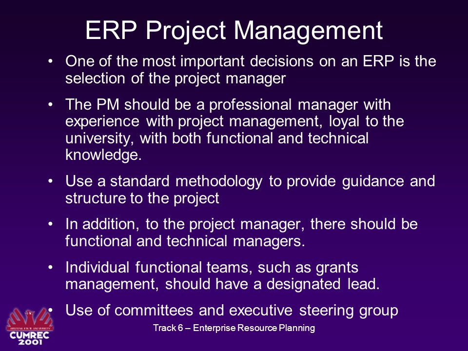 Track 6 – Enterprise Resource Planning ERP Project Management One of the most important decisions on an ERP is the selection of the project manager The PM should be a professional manager with experience with project management, loyal to the university, with both functional and technical knowledge.