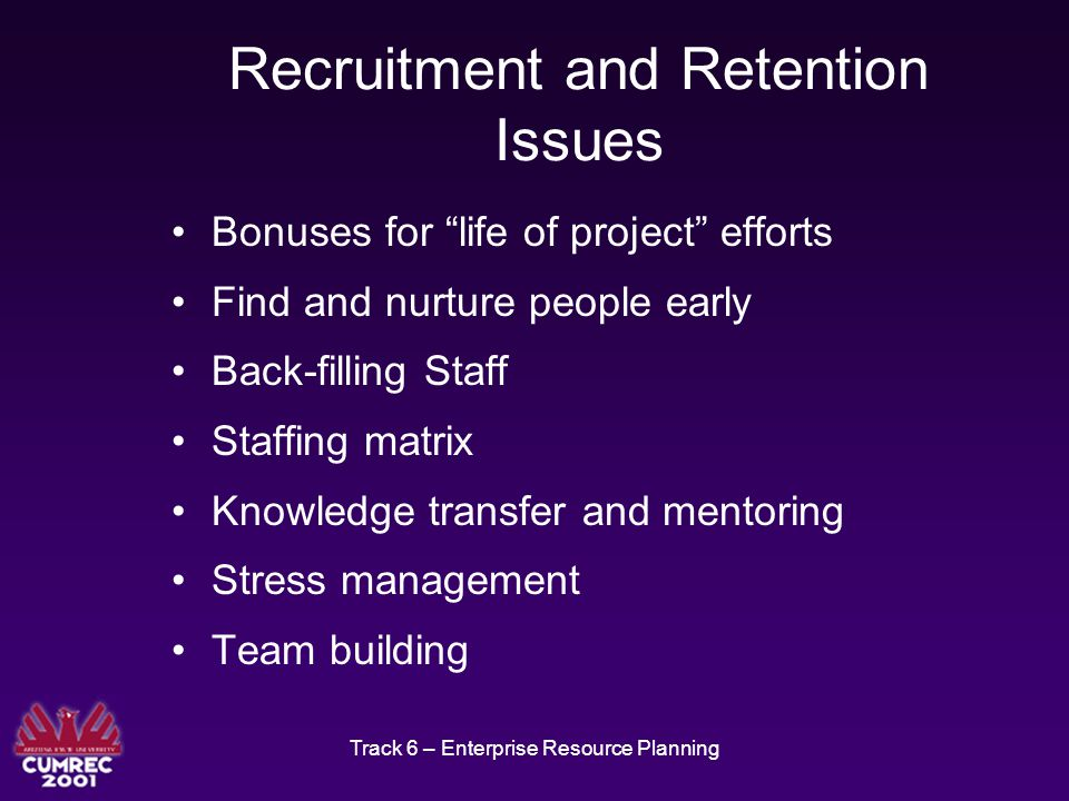 Track 6 – Enterprise Resource Planning Recruitment and Retention Issues Bonuses for life of project efforts Find and nurture people early Back-filling Staff Staffing matrix Knowledge transfer and mentoring Stress management Team building