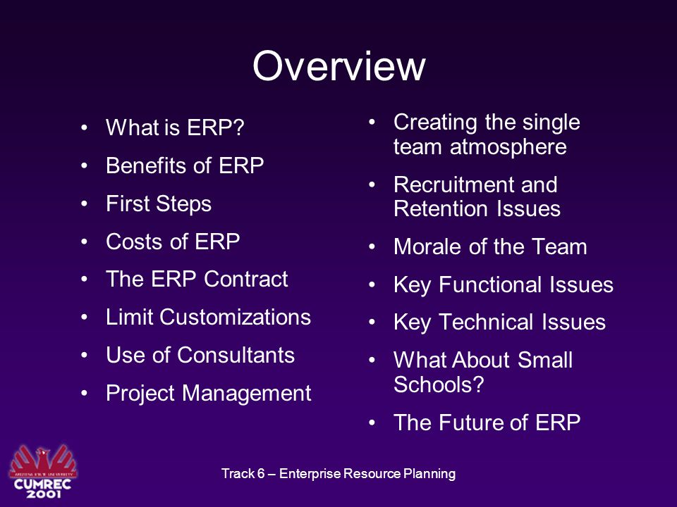 Track 6 – Enterprise Resource Planning Morale of the Team ERP projects can put a strain on personnel Schedule down times and events to help boost morale Keep an eye out for individuals on the edge Celebrate the achievement of milestones and recognize individual and team contributions
