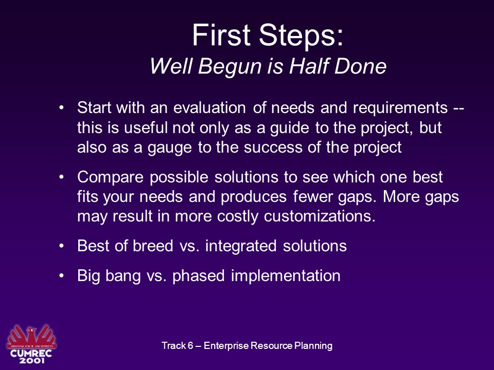 Track 6 – Enterprise Resource Planning First Steps: Well Begun is Half Done Start with an evaluation of needs and requirements -- this is useful not only as a guide to the project, but also as a gauge to the success of the project Compare possible solutions to see which one best fits your needs and produces fewer gaps.