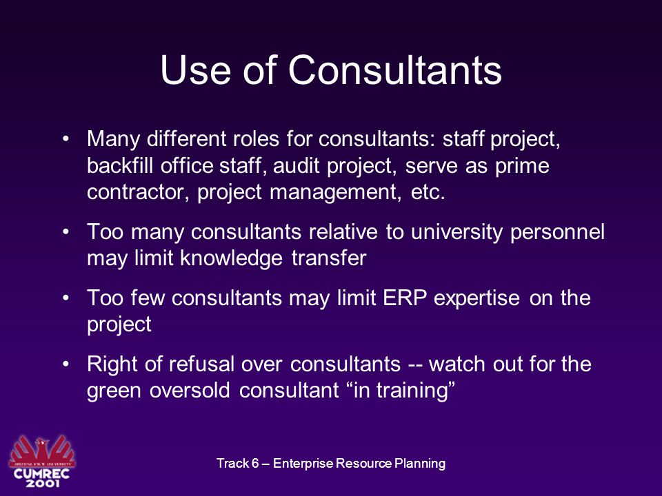 Track 6 – Enterprise Resource Planning Use of Consultants Many different roles for consultants: staff project, backfill office staff, audit project, serve as prime contractor, project management, etc.
