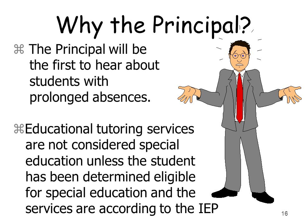 16 Why the Principal? z The Principal will be the first to hear about students with prolonged absences. zEducational tutoring services are not conside