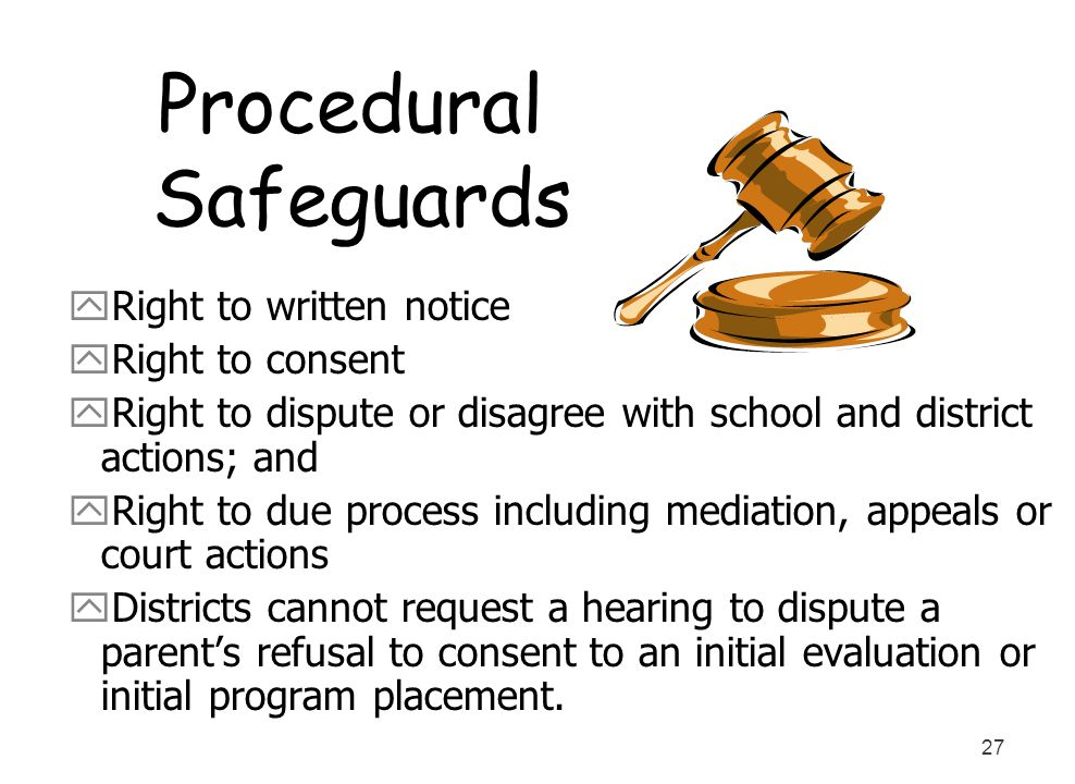 27 Procedural Safeguards yRight to written notice yRight to consent yRight to dispute or disagree with school and district actions; and yRight to due