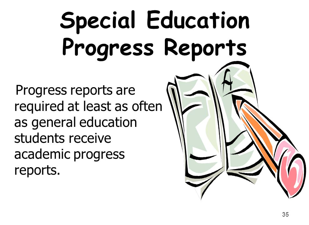 35 Special Education Progress Reports Progress reports are required at least as often as general education students receive academic progress reports.