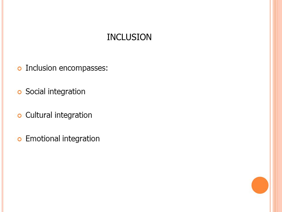 INCLUSION Inclusion encompasses: Social integration Cultural integration Emotional integration