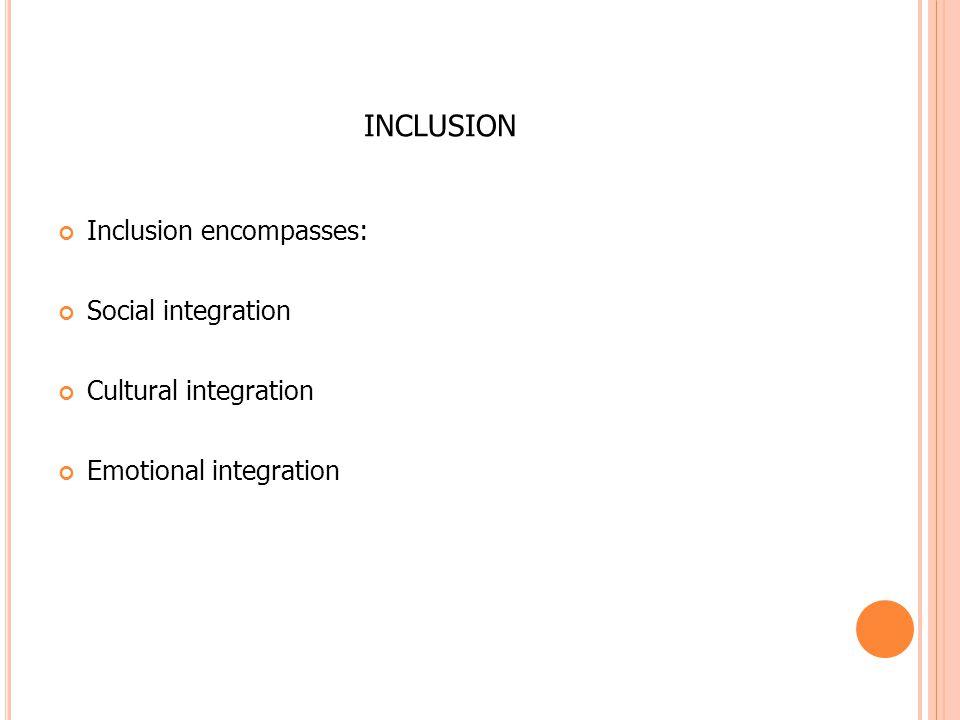 INCLUSION Inclusion encompasses: Social integration Cultural integration Emotional integration