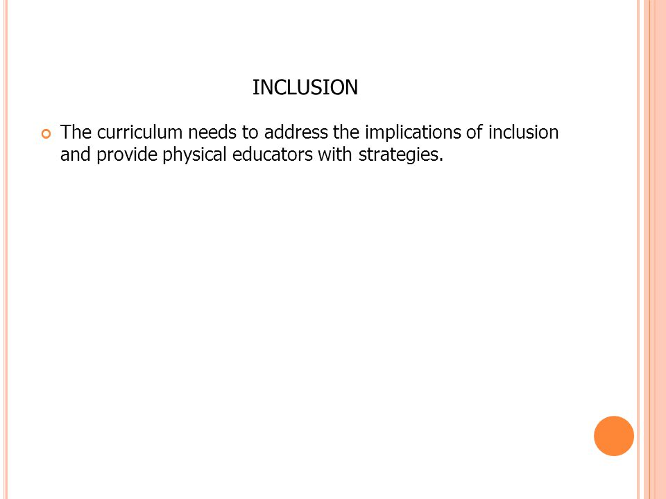 INCLUSION The curriculum needs to address the implications of inclusion and provide physical educators with strategies.