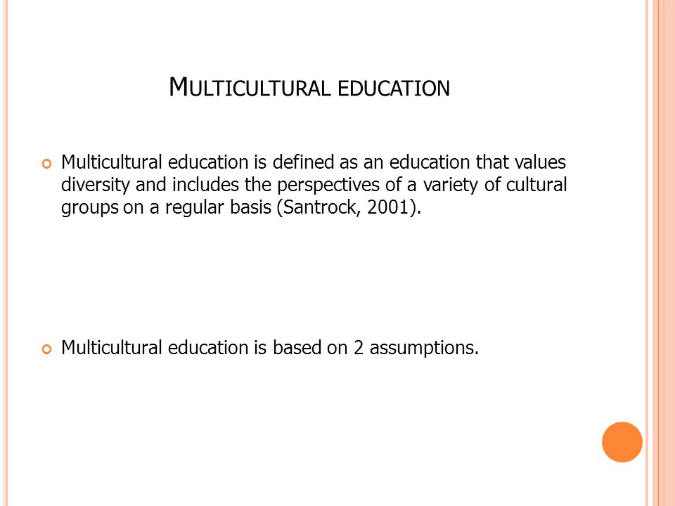 M ULTICULTURAL EDUCATION Multicultural education is defined as an education that values diversity and includes the perspectives of a variety of cultur