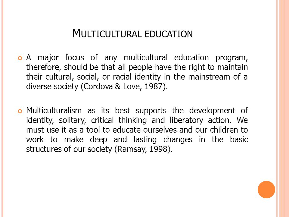 M ULTICULTURAL EDUCATION A major focus of any multicultural education program, therefore, should be that all people have the right to maintain their cultural, social, or racial identity in the mainstream of a diverse society (Cordova & Love, 1987).